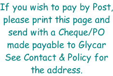 If you wish to pay by Post, please print this page and  send with a Cheque/PO  made payable to Glycar See Contact & Policy for the address.
