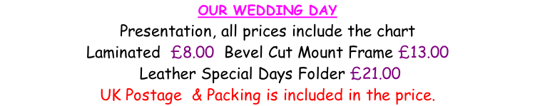 OUR WEDDING DAY  Presentation, all prices include the chart Laminated  £8.00  Bevel Cut Mount Frame £13.00   Leather Special Days Folder £21.00 UK Postage  & Packing is included in the price.